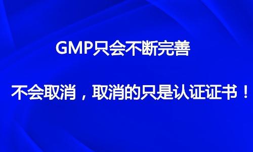 GMP只会不断完善不会取消,取消的只是认证证书!