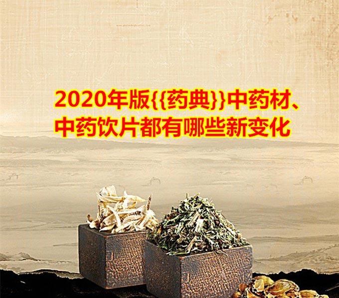 2020年版{{药典}}中药材、中药饮片都有哪些新变化